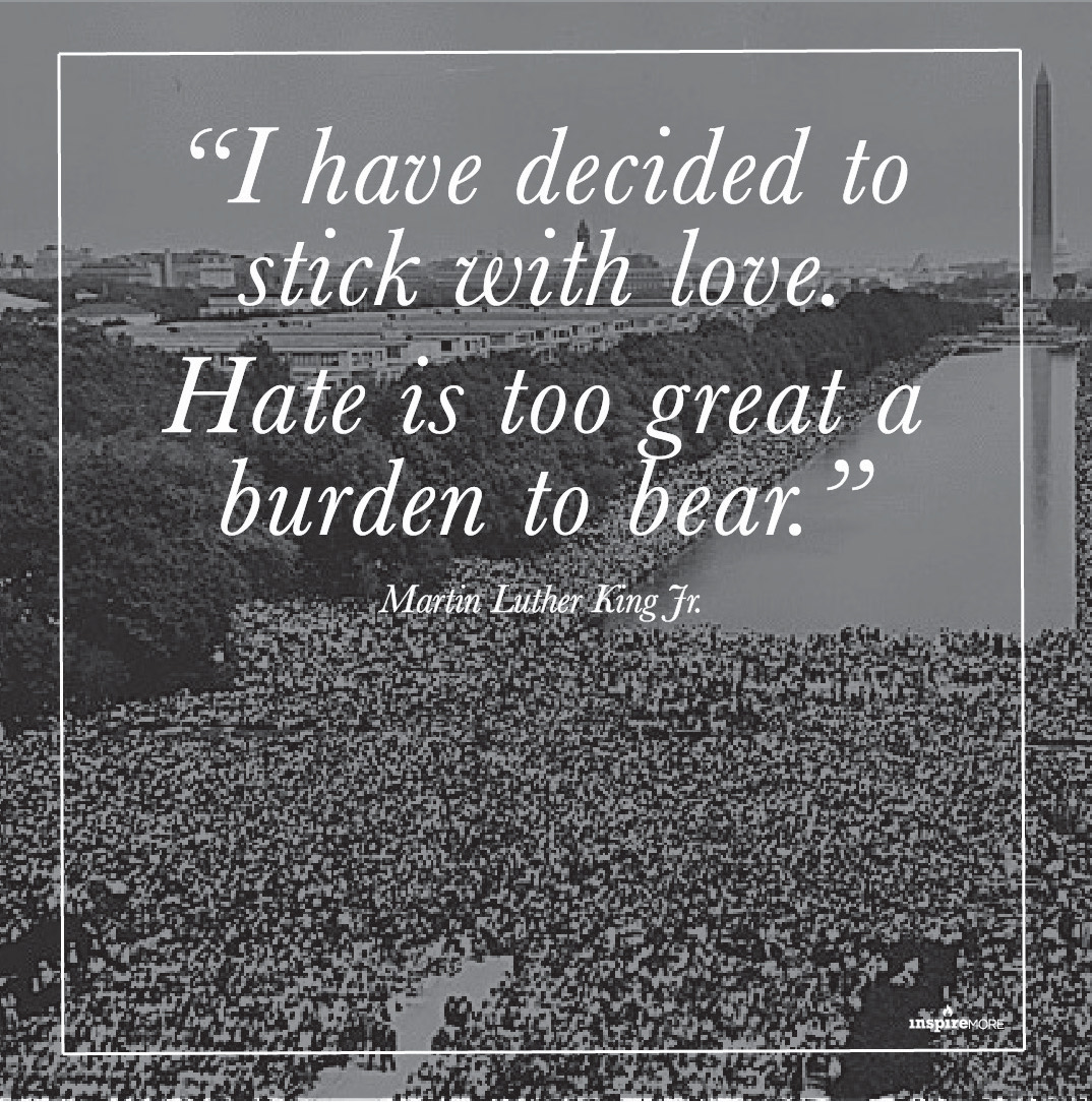 MLK Jr quote - I have decided to stick with love. Hate is too great a burden to bear