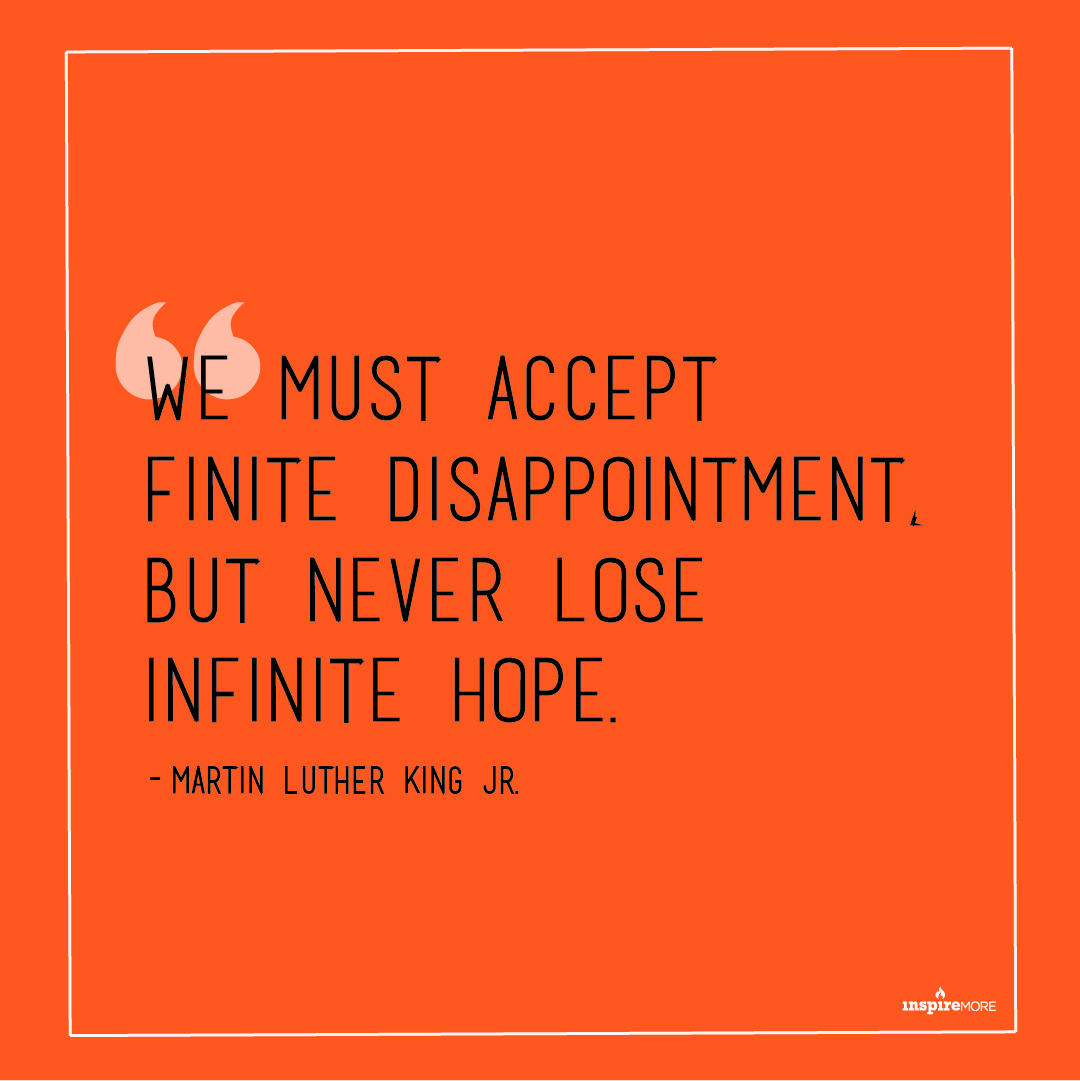MLK Jr talking about hope - We must accept finite disappointment, but never lose infinite hope.