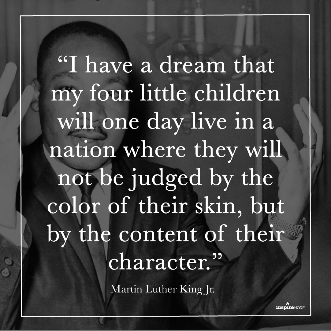 """I Have Dream quote by Martin Luther King - """"I have a dream that my four little children will one day live in a nation where they will not be judged by the color of their skin, but by the content of their character."""""""