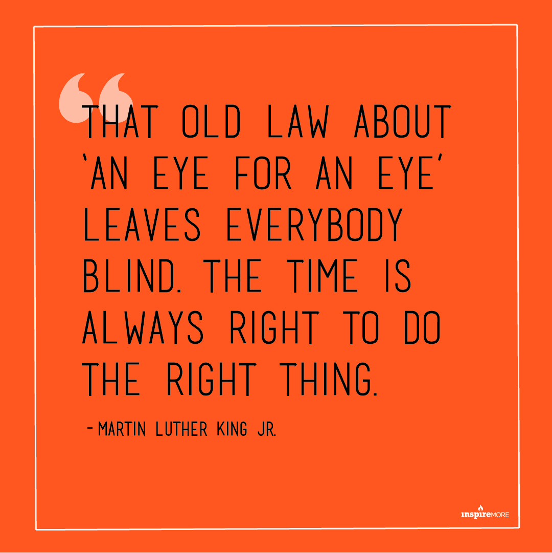 MLK JR quote - That old law about 'an eye for an eye' leaves everybody blind. The time is always right to do the right thing.