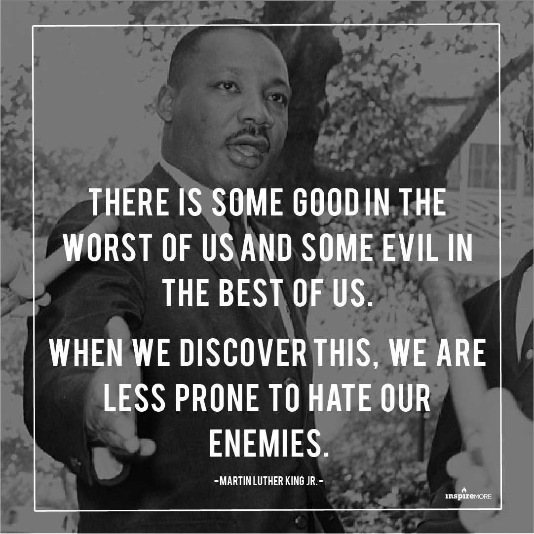 """MLK Jr quote -T here is some good in the worst of us and some evil in the best of us. When we discover this, we are less prone to hate our enemies."""""""
