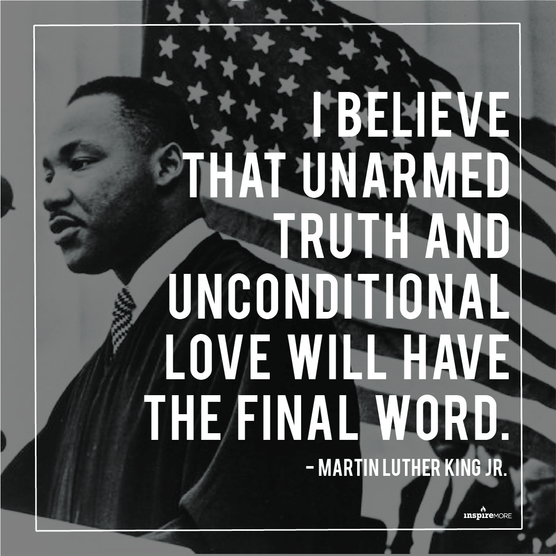 Martin Luther King Jr quote - I believe that unarmed truth and unconditional love will have the final word.