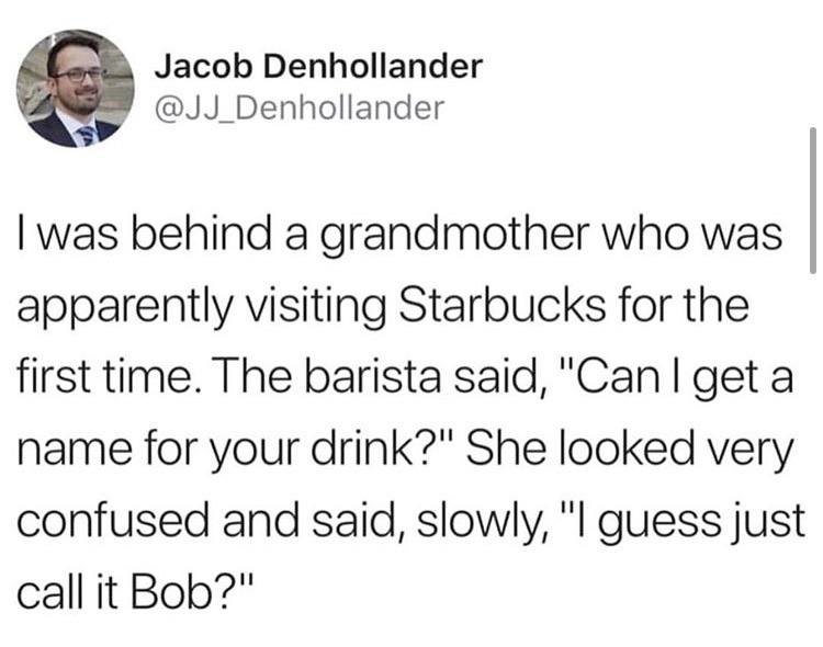 """tweet that reads """"i was behind a grandmother who was apparently visiting Starbucks for the first time. The barista said, 'Can I get a name for your drink?' She looked very confused and said, slowly, 'I guess just call it Bob?'"""""""