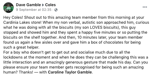 Facebook post reads: Hey Coles! Shout out to this amazing team member from this morning at your Cardinia Lakes store! When my non verbal, autistic son approached him, curious what he was doing with all the biscuits (my son LOVES biscuits), this guy stopped and showed him and they spent a happy five minutes or so putting the biscuits on the shelf together. And then, 10 minutes later, your team member found us again a few aisles over and gave him a box of chocolates for being such a great helper.  For a boy who doesn't get to get out and socialise much due to all the lockdowns at the moment and when he does they can be challenging this was a little interaction and an amazingly generous gesture that made his day. Can you please ensure your team member gets recognised for being such an amazing human? Thanks! — with Caroline Taylor Gamble.